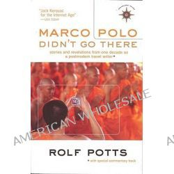 Marco Polo Didn't Go There, Stories and Revelations from One Decade as a Postmodern Travel Writer by Rolf Potts, 9781932361612.