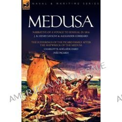 Medusa, Narrative of a Voyage to Senegal in 1816 & the Sufferings of the Picard Family After the Shipwreck of the Medusa by J B Henry Savigny, 9781846775512.