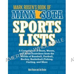 Mark Rosen's Book of Minnesota Sports Lists, A Compilation of Bests, Worsts, and Head-Scratchers from the Worlds of Baseball, Football, Basketball, Hockey, and More by Mark Rosen, 97807603