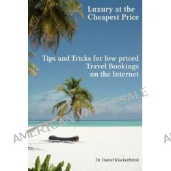 Luxury at the Cheapest Price - Tips and Tricks for Low Priced Bookings on the in by Dr Daniel Klockenbrink, 9781481091794.