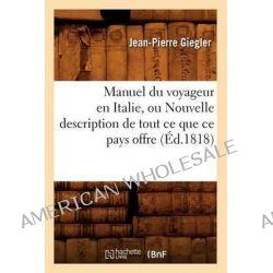 Manuel Du Voyageur En Italie, Ou Nouvelle Description de Tout Ce Que Ce Pays Offre (Ed.1818) by Giegler J P, 9782012748828.