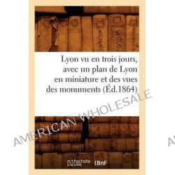 Lyon Vu En Trois Jours, Avec Un Plan de Lyon En Miniature Et Des Vues Des Monuments (Ed.1864) by Sans Auteur, 9782012584624.