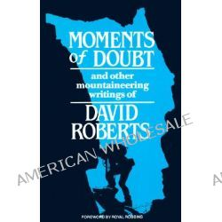 Moments of Doubt, And Other Mountaineering Writings of David Roberts by David Roberts, 9780898861181.