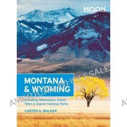 Moon Montana & Wyoming, Including Yellowstone, Grand Teton & Glacier National Parks by Carter G. Walker, 9781612387215.