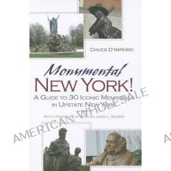 Monumental New York!, A Guide to 30 Iconic Memorials in Upstate New York by Chuck D'Imperio, 9780815609629.