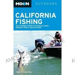 Moon California Fishing, The Complete Guide to Fishing on Lakes, Streams, Rivers, and the Coast by Tom Stienstra, 9781612381664.