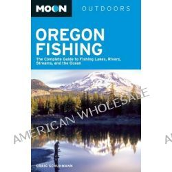 Moon Oregon Fishing, The Complete Guide to Fishing Lakes, Rivers, Streams, and the Ocean by Craig Schuhmann, 9781612381688.