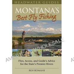 Montana's Best Fly Fishing, Flies, Access, and Guide's Advice for the State's Premier Rivers by Ben Romans, 9780811707268.