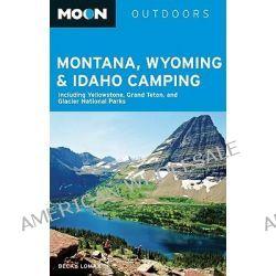 Moon Montana, Wyoming and Idaho Camping, Including Yellowstone, Grand Teton, and Glacier National Parks by Becky Lomax, 9781598803730.