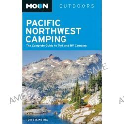 Moon Pacific Northwest Camping, The Complete Guide to Tent and RV Camping in Washington and Oregon by Tom Stienstra, 9781612387734.