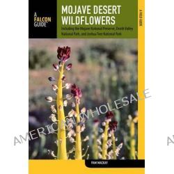 Mojave Desert Wildflowers, A Field Guide to Wildflowers, Trees, and Shrubs of the Mojave Desert, Including the Mojave Na