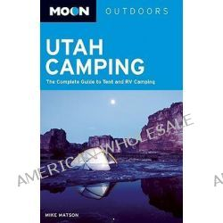 Moon Utah Camping, The Complete Guide to Tent and RV Camping by Mike Matson, 9781598801958.