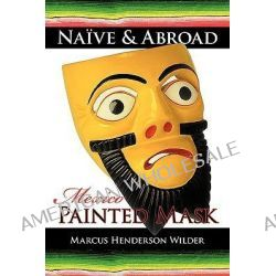 Naive & Abroad, Mexico: Painted Mask by Marcus Henders Wilder, 9781440106910.