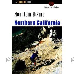 Mountain Biking Northern California, Mountain Biking Ser. by Roger McGehee, 9781560447474.