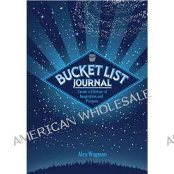 My Bucket List, Bucket List Journal : Create a Lifetime of Inspiration and Purpose by Alex Wagman, 9781631060571.
