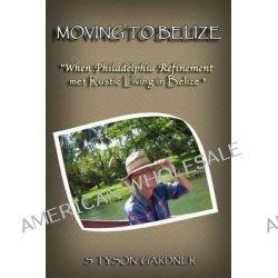Moving to Belize, When Philadelphia Refinement Met Rustic Living in Belize by S Tyson Gardner, 9781492307129.
