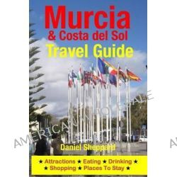 Murcia & Costa del Sol Travel Guide, Attractions, Eating, Drinking, Shopping & Places to Stay by Daniel Sheppard, 9781500324599.
