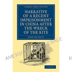Narrative of a Recent Imprisonment in China After the Wreck of the Kite by John Lee Scott, 9781108013802.