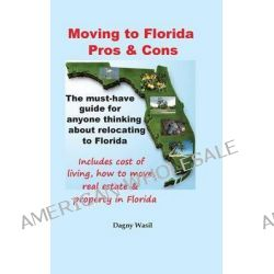 Moving to Florida - Pros & Cons, Relocating to Florida, Cost of Living in Florida, How to Move to Florida, Florida Real Estate & Property in Florida by Dagny Wasil, 9780990327622.