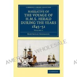 Narrative of the Voyage of HMS Herald During the Years 1845-51 Under the Command of Captain Henry Kellett, R.N., C.B., B