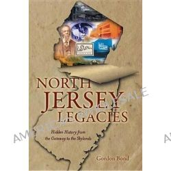 North Jersey Legacies, Hidden History from the Gateway to the Skylands by Gordon Bond, 9781609495565.