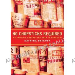 No Chopsticks Required , My Family's Unexpected Year in Shanghai by Katrina Beikoff, 9781921462290.