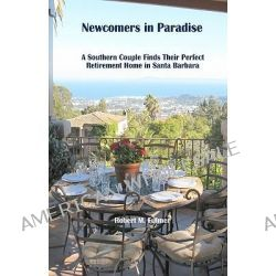 Newcomers in Paradise, A Southern Couple Finds Their Perfect Retirement Home in Santa Barbara by Robert M Fulmer, 9781449598464.