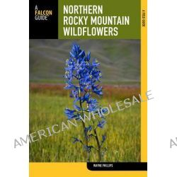 Northern Rocky Mountain Wildflowers, Including Glacier, Waterton Lakes, Banff, Jasper, Kootenay, Mount Revelstoke, and Yoho National Parks by H. Wayne Phillips, 9780762777662.