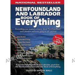 Newfoundland and Labrador Book of Everything, Everything You Wanted to Know about Newfoundland and Labrador and Were Going to Ask Anyway by Martha Walls, 9780978478445.
