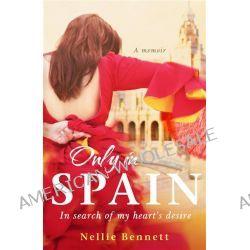 Only in Spain, In Search of My Heart's Desire by Nellie Bennett, 9781743312124.
