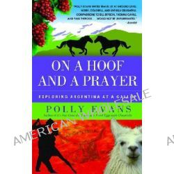 On a Hoof and a Prayer, Exploring Argentina at a Gallop by Polly Evans, 9780385341103.