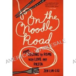 On the Noodle Road, From Beijing to Rome, with Love and Pasta by Jen Lin-Liu, 9781594632723.