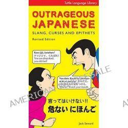 Outrageous Japanese, Slang, Curses and Epithets by Jack Seward, 9784805308486.
