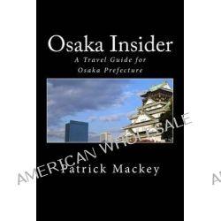 Osaka Insider, A Travel Guide for Osaka Prefecture by Patrick Mackey, 9781466419971.