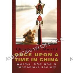 Once Upon a Time in China, Worms, Cha and a Harmonious Society by Christine M Merritt Ph D, 9780615780931.