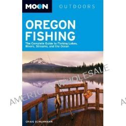 Oregon Fishing, The Complete Guide to Fishing Lakes, Rivers, Streams, and the Ocean by Craig Schumann, 9781566919630.