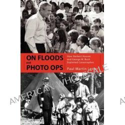 On Floods and Photo Ops, How Herbert Hoover and George W. Bush Exploited Catastrophes by Paul Martin Lester, 9781617033155.