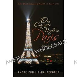 One Exquisite Night in Paris, The Most Amazing Night of Your Life by Andre Phillip-Hautecoeur, 9780615839394.