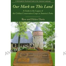 Our Mark on This Land, A Guide to the Legacy of the Civilian Conservation Corps in America's Parks by Ren Davis, 9781935778189.