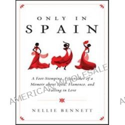 Only in Spain, A Foot-Stomping, Firecracker of a Memoir about Food, Flamenco, and Falling in Love by Nellie Bennett, 9781402293856.