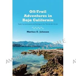 Off-Trail Adventures in Baja California, Exploring Landscapes and Geology on Gulf Shores and Islands by Markes E Johnson, 9780816521302.