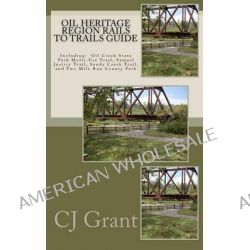 Oil Heritage Region Rails to Trails Guide, Oil Creek State Park Trail Guide, Sandy Creek Trail Guide, Samuel Justice Trail Guide, and Two Mile Run Cou by Cj Grant, 9780615472324.