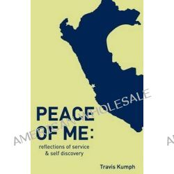 Peace of Me, Reflections of Service and Self Discovery by Travis Kumph, 9781608300853.