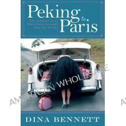 Peking to Paris, Life and Love on a Short Drive Around Half the World by Dina Bennett, 9781629146577.