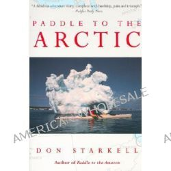 Paddle to the Arctic, The Incredible Story of a Kayak Quest Across the Roof of the World by Don Starkell, 9780771082658.