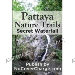 Pattaya Nature Trails Secret Waterfall, Discover Thailand Miracles by Balthazar Moreno, 9781477428863.