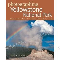 Photographing Yellowstone National Park, Where to Find Perfect Shots and How Tto Take Them by Gustav W. Verderber, 9780881507690.