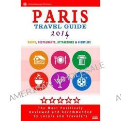 Paris Travel Guide 2014, Shop, Restaurants, Attractions & Nightlife in the City / Eating Out & Things to Do in Paris / 2014 by Patrick Tierney, 9781499621808.