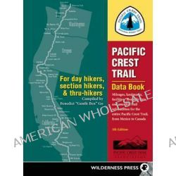 Pacific Crest Trail Data Book, Mileages, Landmarks, Facilities, Resupply Data, and Essential Trail Information for the Entire Pacific Crest Trail, from Mexico to Canada by Benedict Go, 978