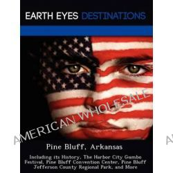 Pine Bluff, Arkansas, Including Its History, the Harbor City Gumbo Festival, Pine Bluff Convention Center, Pine Bluff Jefferson County Regional Park, and More by Johnathan Black, 978124921
